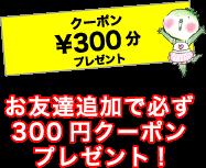 お友達追加で必ず300円クーポンプレゼント!